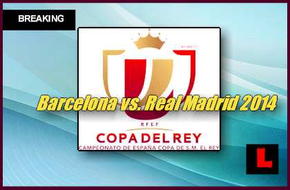 Barcelona vs. Real Madrid 2014 Score Prompts Copa Del Rey Finale Campeón en vivo live score results today