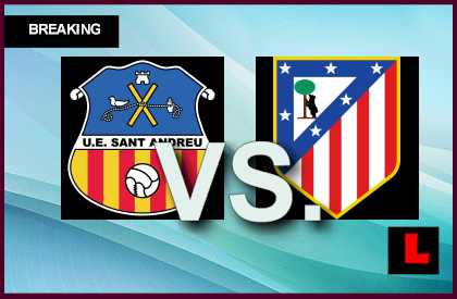 Sant Andreu vs. Atletico Madrid 2013 Score Battle Enters Copa Del Rey live score results channel today game